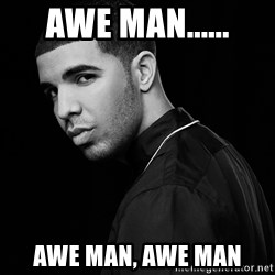 Drake quotes - AWE man...... Awe man, awe man