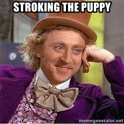 Oh so you're - Stroking the puppy