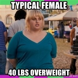 Fat Amy Meme - typical female 40 lbs overweight