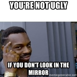 Roll Safe Hungover - You're not ugly  If you don't look in the mirror