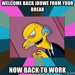 Mr. Burns - Welcome Back JROWE from your Break  NOW BACK TO Work