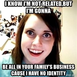 obsessed girlfriend - I know I'm not related,But I'm gonna Be all in your family's business cause I have no identity