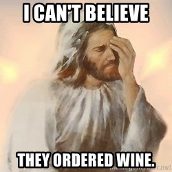 Facepalm Jesus - I can't believe They ordered wine.