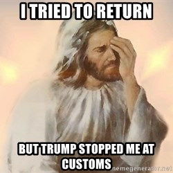 Facepalm Jesus - I tried to return But trump stopped me at customs