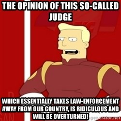 Zapp Brannigan - The opinion of this so-called judge which essentially takes law-enforcement away from our country, is ridiculous and will be overturned!