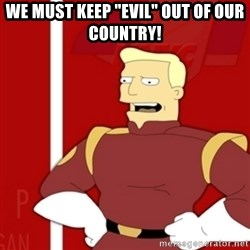 "Zapp Brannigan - We must keep ""evil"" out of our country!"