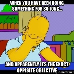 Homer Facepalm - When you have been doing something for so long... and apparently its the exact oppisite objective