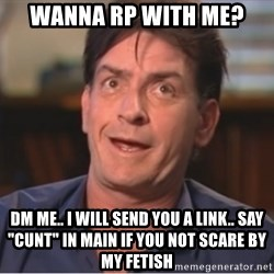 """Sheen Derp - Wanna RP with me?  DM me.. i will send you a link.. say """"CUNT"""" in main if you not scare by my fetish"""