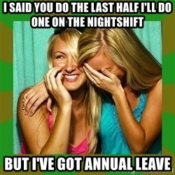 Laughing Girls  - I said you do the last half I'll do one on the nightshift But I've got annual leave