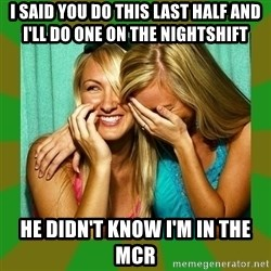 Laughing Girls  - I said you do this last half and I'll do one on the nightshift  He didn't know I'm in the mcr