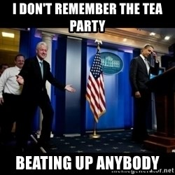 Inappropriate Timing Bill Clinton - i don't remember the tea party  beating up anybody