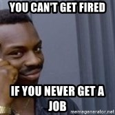 Roll Safeeeee - You can't get fired  If you never get a job