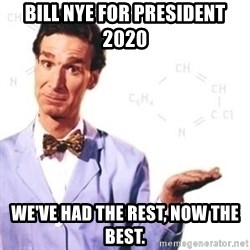Bill Nye - Bill Nye for president 2020 We've had the rest, now the best.