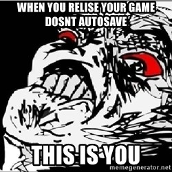 Omg Rage Face - When you relise your game dosnt autosave This is you