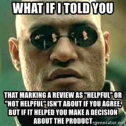 "what if i told you matri - What if i told you that marking a review as ""helpful"" or ""not helpful"" isn't about if you agree, but if it helped you make a decision about the product"