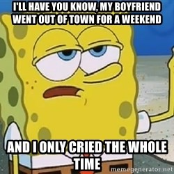 Only Cried for 20 minutes Spongebob - I'll Have You Know, My Boyfriend Went Out of town for a Weekend And I Only Cried The Whole time