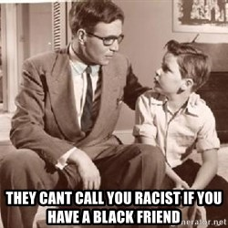 Racist Father -  They cant call you racist if you have a black friend