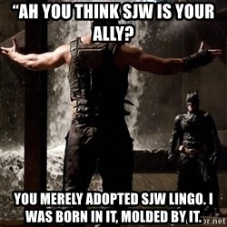 """Bane Let the Games Begin - """"Ah you think SJW is your ally?  You merely adopted SJW Lingo. I was born in it, molded by it."""