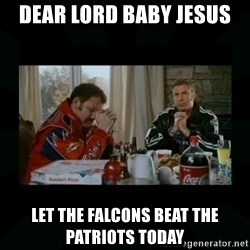 Dear lord baby jesus - Dear lord baby Jesus Let the falcons beat the patriots today