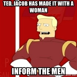 Zapp Brannigan - Ted, jacob has made it with a woman Inform the men