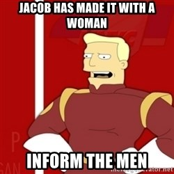 Zapp Brannigan - Jacob has made it with a woman Inform the men