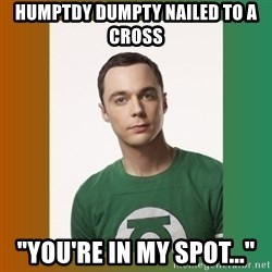 """sheldon cooper  - humptdy dumpty nailed to a cross """"you're in my spot..."""""""