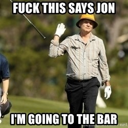 Fuck It Bill Murray - fuck this says jon i'm going to the bar