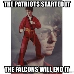 Karate Kid - The patriots started it The falcons will end it