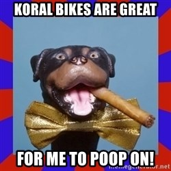 Triumph the Insult Comic Dog - Koral bikes are great For me to poop on!