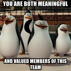 Madagascar Penguin - You are both meaningful and valued members of this team