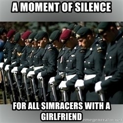 Moment Of Silence - A moment of silence for all simracers with a girlfriend