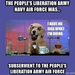 I don't know what i'm doing! dog - The people's Liberation army navy air force was... subservient to the People's liberation army air force