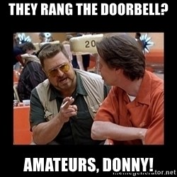 walter sobchak - They rang the doorbell? AMATEURS, DONNY!