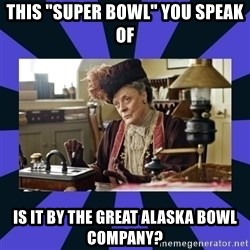 "Maggie Smith being a boss - This ""Super bowl"" you speak of Is it by the Great Alaska Bowl Company?"