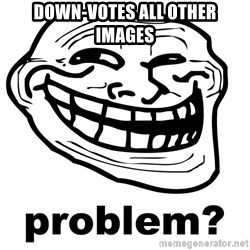 Trollface Problem - down-votes all other images