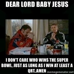 Dear lord baby jesus - Dear lord baby jesus I don't care who wins the super bowl, just as long as i win at least a Qrt..Amen
