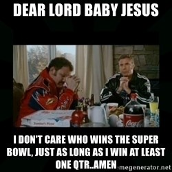 Dear lord baby jesus - Dear lord baby jesus I don't care who wins the super bowl, just as long as i win at least one qtr..amen