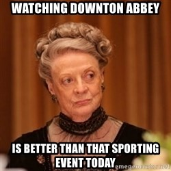 Dowager Countess of Grantham - Watching downton abbey Is better than that sporting event today