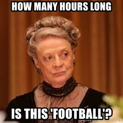 Dowager Countess of Grantham - How many hours long Is this 'football'?