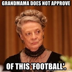 Dowager Countess of Grantham - Grandmama does not approve Of this 'football'.