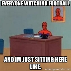 Spidermandesk - everyone watching football and im just sitting here like.