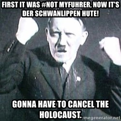 Successful Hitler - First it was #not myfuhrer, now it's der schwanlippen hute! Gonna have to cancel the holocaust.