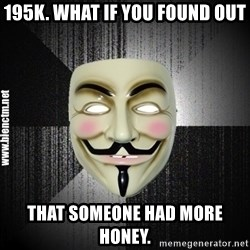 Anonymous memes - 195k. What if you found out That someone had more honey.