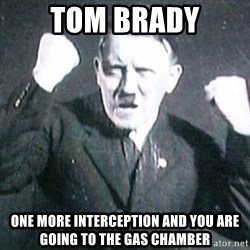 Successful Hitler - tom brady one more interception and you are going to the gas chamber