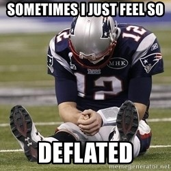 Sad Tom Brady - SOMETIMES I JUST FEEL SO DEFLATED