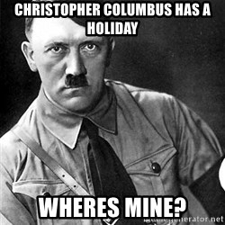 Hitler Advice - Christopher columbus has a holiday wheres mine?