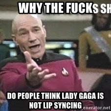 Patrick Stewart WTF - WHY THE FUCK Do people think lady Gaga is not lip syncing