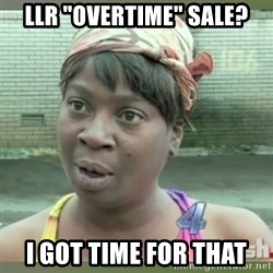 "Everybody got time for that - LlR ""Overtime"" Sale? I got time for that"