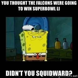 didnt you squidward - You thought the falcons were going to win Superbowl li didn't you squidward?