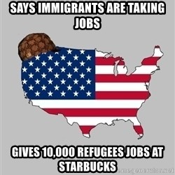Scumbag America2 - Says immigrants are taking jobs Gives 10,000 refugees jobs at starbucks